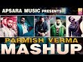 PARMISH VERMA: All Songs Mix Mashup | APSARA MUSIC | NEW MASHUP 2018