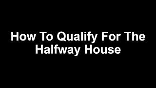 How To Qualify For The Halfway House