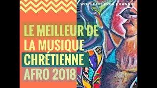 Le Meilleur de la musique Chrétienne Afro (2018)   **Worship Fever Channel **