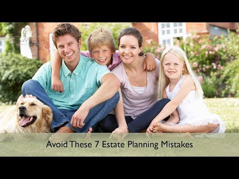 7 Deadly Estate Planning Mistakes & How To Avoid Them
