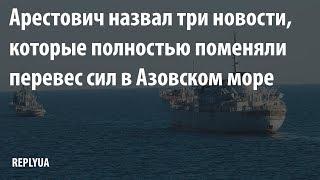 Арестович назвал три новости, которые полностью поменяли перевес сил в Азовском море