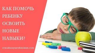 Как помочь ребенку освоить новые навыки?