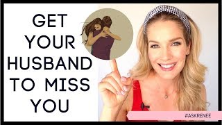 How to make your husband miss you and want you even more.
