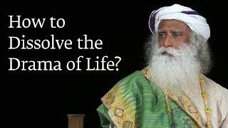 How to Dissolve the Drama of Life? | Sadhguru