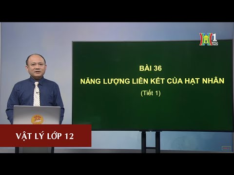 MÔN VẬT LÝ - LỚP 12 | NĂNG LƯỢNG LIÊN KẾT CỦA HẠT NHÂN | 14H30 NGÀY 24.04.2020 | HANOITV