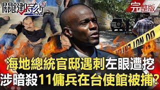 【關鍵時刻】海地總統官邸遇刺「左眼遭挖出」 涉暗殺11名傭兵竟在台使館被補!?