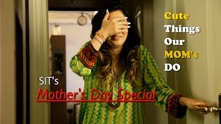 SIT   Mother's Day Special   Cute Things Our Moms Do