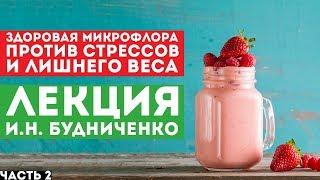 Здоровая микрофлора против стрессов и лишнего веса. Часть 2  - Лекция И.Н. Будниченко.