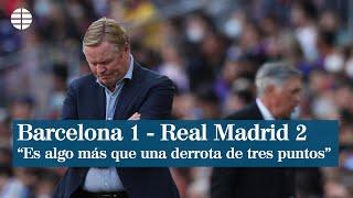"""El Barça pierde ante el Real Madrid: """"Es algo más que una derrota de tres puntos"""""""