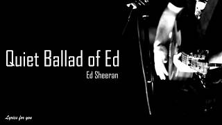 Ed Sheeran - Quiet Ballad of Ed (Lyrics)