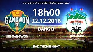 FULL   U21 GANGWON - U21 HAGL   GIẢI BÓNG ĐÁ U21 QUỐC TẾ BÁO THANH NIÊN 2016