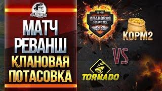 МАТЧ-РЕВАНШ! КОРМ2 vs. Tornado. Клановая потасовка!