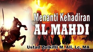 MENANTI KEHADIRAN AL-MAHDI - Ust. Zulkifli M, Ali, Lc, MA