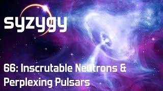66: Inscrutable Neutrons & Perplexing Pulsars