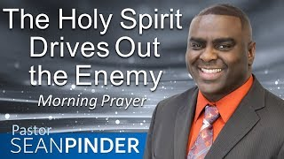 THE HOLY SPIRIT DRIVES OUT THE ENEMY - MORNING PRAYER | PASTOR SEAN PINDER
