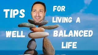 TIPS FOR LIVING A WELL BALANCED LIFE
