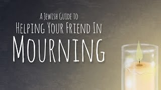 A Jewish Guide to Helping Your Friend in Mourning