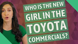 Who is the new girl in the Toyota commercials?