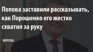 «Он накинулся на меня»: Попова заставили рассказывать, как Порошенко его схватил