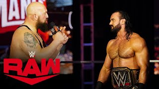 Newly crowned WWE Champion Drew McIntyre thanks Paul Heyman for urging Brock to F5 him at WrestleMania, which only fueled his anger and will to win. #WWERaw #Raw #WrestleMania GET YOUR 1st MONTH of WWE NETWORK for FREE: http://wwe.yt/wwenetwork --------------------------------------------------------------------- Follow WWE on YouTube for more exciting action! --------------------------------------------------------------------- Subscribe to WWE on YouTube: http://wwe.yt/ Check out WWE.com for news and updates: http://goo.gl/akf0J4 Watch WWE on Sony in India: http://www.wwe.com/SonySportsNetwork Find the latest Superstar gear at WWEShop: http://shop.wwe.com --------------------------------------------- Check out our other channels! --------------------------------------------- The Bella Twins: https://www.youtube.com/thebellatwins UpUpDownDown: https://www.youtube.com/upupdowndown WWEMusic: https://www.youtube.com/wwemusic Total Divas: https://www.youtube.com/wwetotaldivas ------------------------------------ WWE on Social Media ------------------------------------ Twitter: https://twitter.com/wwe Facebook: https://www.facebook.com/wwe Instagram: https://www.instagram.com/wwe/ Reddit: https://www.reddit.com/user/RealWWE Giphy: https://giphy.com/wwe ------------------------------------ WWE Podcasts ------------------------------------ After the Bell with Corey Graves: http://bit.ly/afterthebellpodcast The New Day: Feel the Power: https://link.chtbl.com/7Fp6uOqk