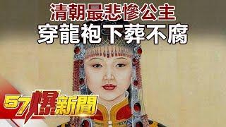 清朝最悲慘公主 穿龍袍下葬不腐《57爆新聞》精選篇 網路獨播版