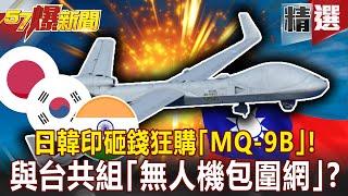 【57爆新聞】陸成全球公敵!日韓印砸錢狂購「MQ-9B」!與台共組「無人機包圍網」?