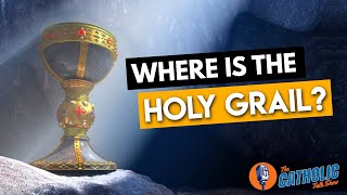 Where Is The Holy Grail? | The Catholic Talk Show