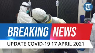 BREAKING NEWS: Update Kasus Covid-19 di Indonesia 17 April 2021, Bertambah 5.041 Kasus Baru