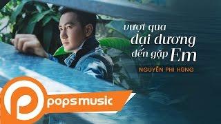 Vượt Qua Đại Dương Đến Gặp Em | Nguyễn Phi Hùng