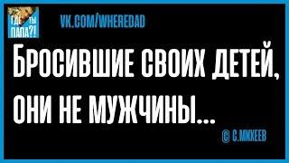 Бросившие своих детей, они не мужчины… © С.МИХЕЕВ