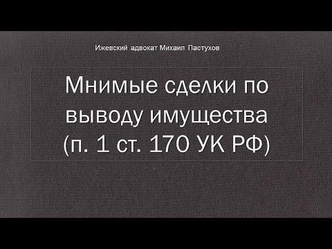 Иж Адвокат Пастухов.  Мнимые сделки по выводу имущества (п. 1 ст. 170 УК РФ)