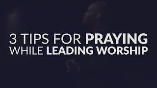 How To Pray During Worship | 3 Tips For Praying While Leading Worship