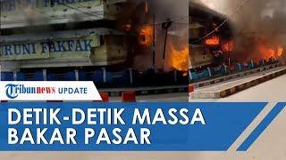 VIDEO Detik-detik Massa Bakar Pasar di Fakfak