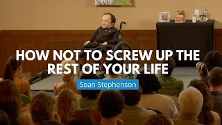How Not to Screw Up the Rest of Your Life | Sean Stephenson
