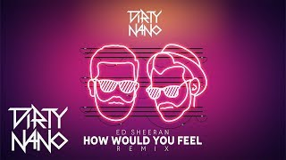 Dirty Nano Feat. Ed Sheeran - How Would You Feel (Remix)