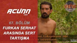 Furkan Ve Serhat Arasında Sert Tartışma! | Bölüm 67 | Survivor 2017