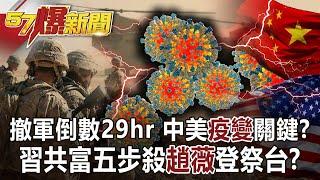 【57爆新聞】撤軍倒數29hr 中美「疫變」關鍵? 習共富五步殺「趙薇」登祭台?