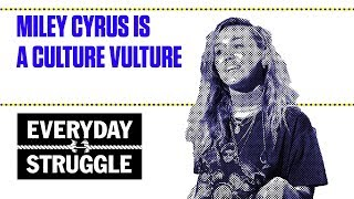 Miley Cyrus Is a Culture Vulture | Everyday Struggle