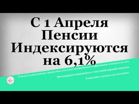 С 1 Апреля Пенсии Индексируются на 6,1%