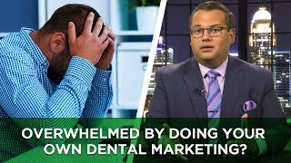 Overwhelmed By Doing Your Own Dental Marketing?