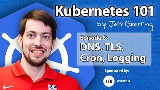 Kubernetes 101 - Episode 6 - DNS, TLS, Cron, Logging