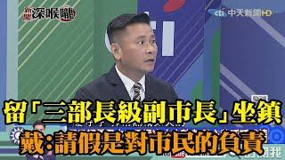 《新聞深喉嚨》精彩片段 韓留「三部長級副市長」坐鎮 戴錫欽:請假是對市民的負責
