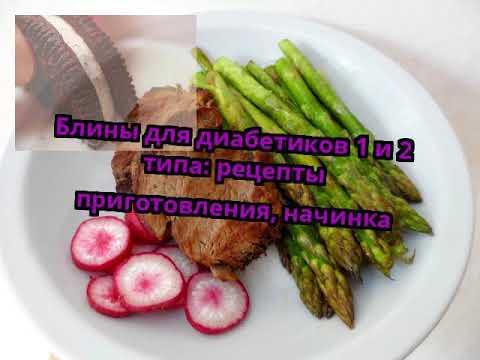 Блины для диабетиков 1 и 2 типа: рецепты приготовления, начинка