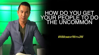 How Do You Get Your People To Do The Uncommon | A Moment With JW
