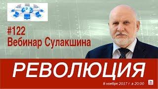 Вебинар Сулакшина #122 «РЕВОЛЮЦИЯ»