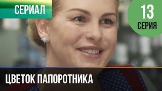 ▶️ Цветок папоротника 13 серия | Сериал / 2014 / Мелодрама