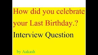 How did you celebrate your last Birthday. Interview Question with Answer in simple way