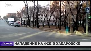 Нападение на приемную ФСБ в Хабаровске