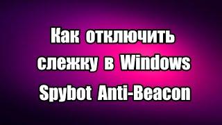 Как отключить слежку в Windows с помощью портативной программы  Spybot Anti-Beacon, бесплатной, которая управляет  конфиденцильностью и отключает телеметрию.  Скачать Spybot Anti-Beacon: