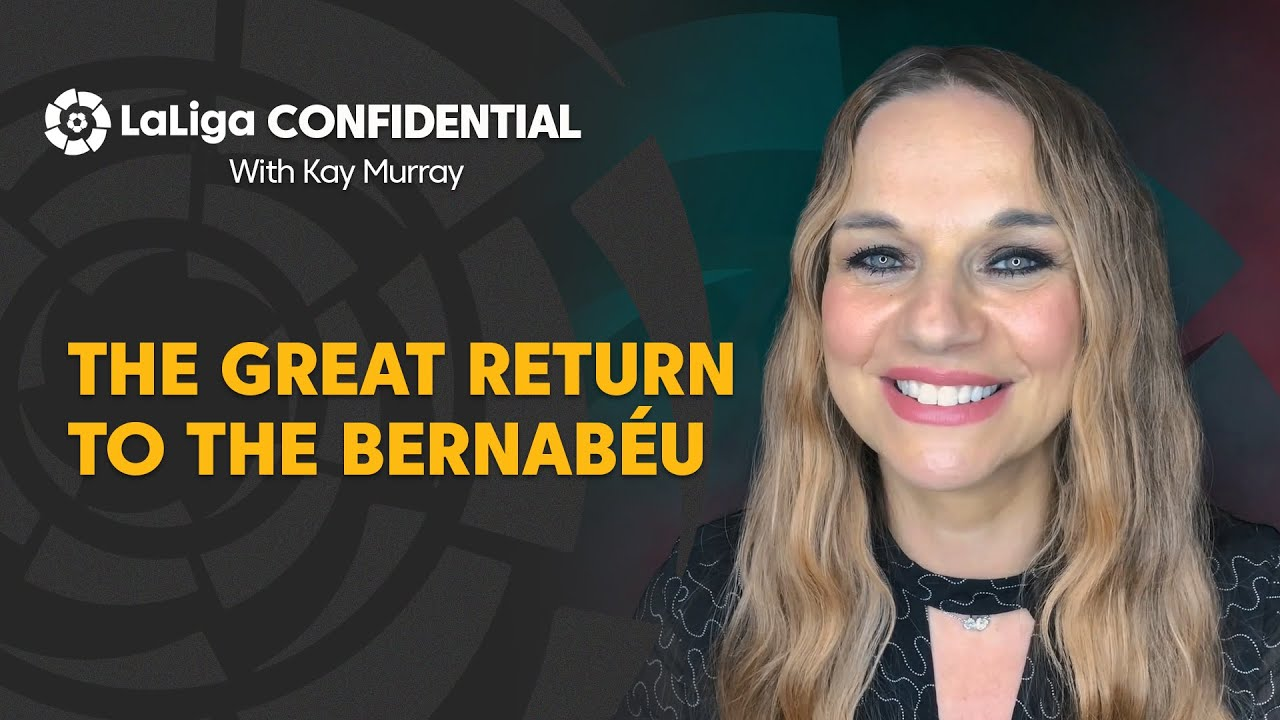 LaLiga Confidential with Kay Murray: The great return of Real Madrid to the Santiago Bernabéu